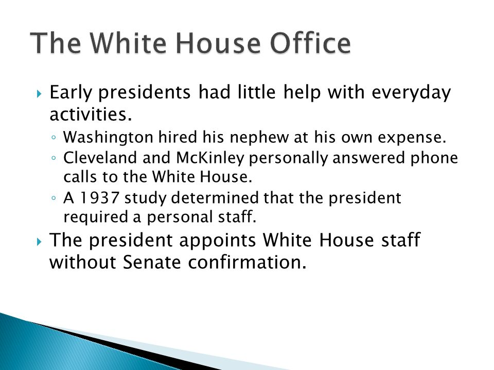 The White House Office Early presidents had little help with everyday activities. Washington hired his nephew at his own expense.