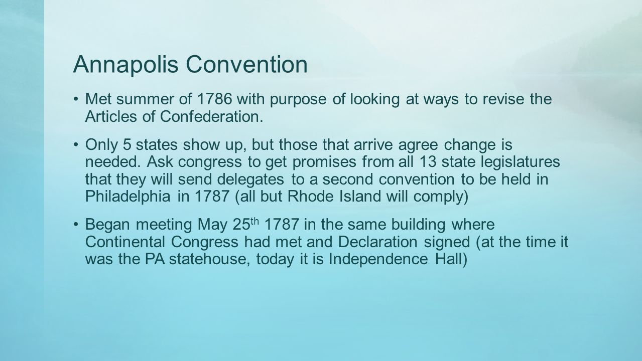 Annapolis Convention Met summer of 1786 with purpose of looking at ways to revise the Articles of Confederation.