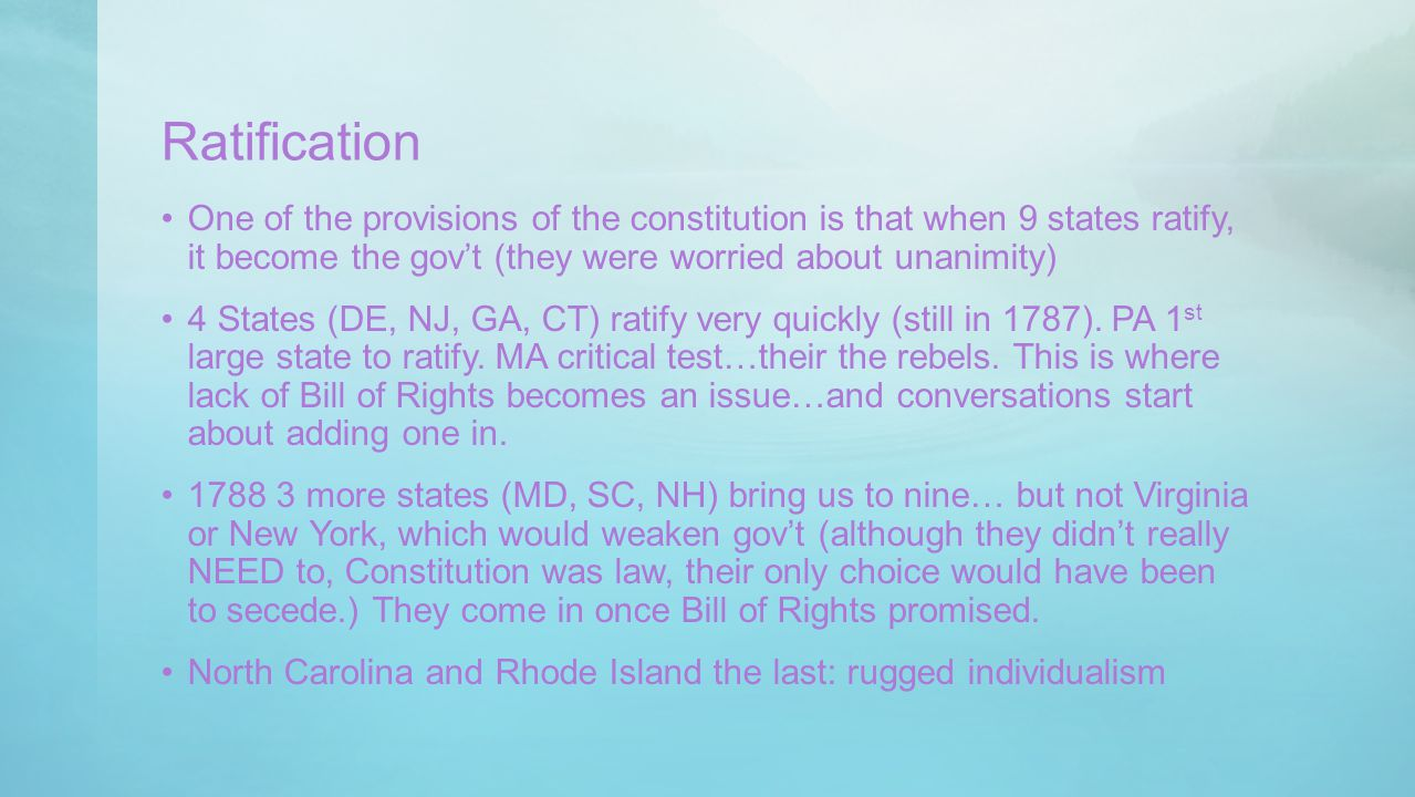 Ratification One of the provisions of the constitution is that when 9 states ratify, it become the gov't (they were worried about unanimity)