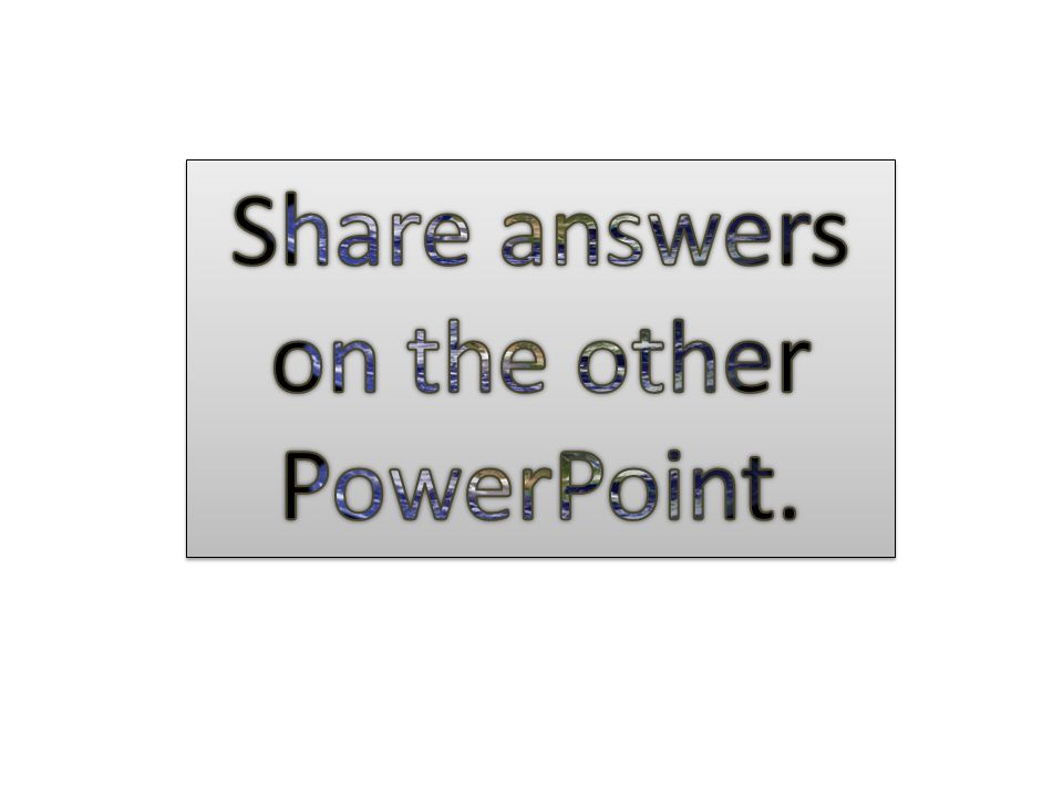 Share answers on the other PowerPoint.