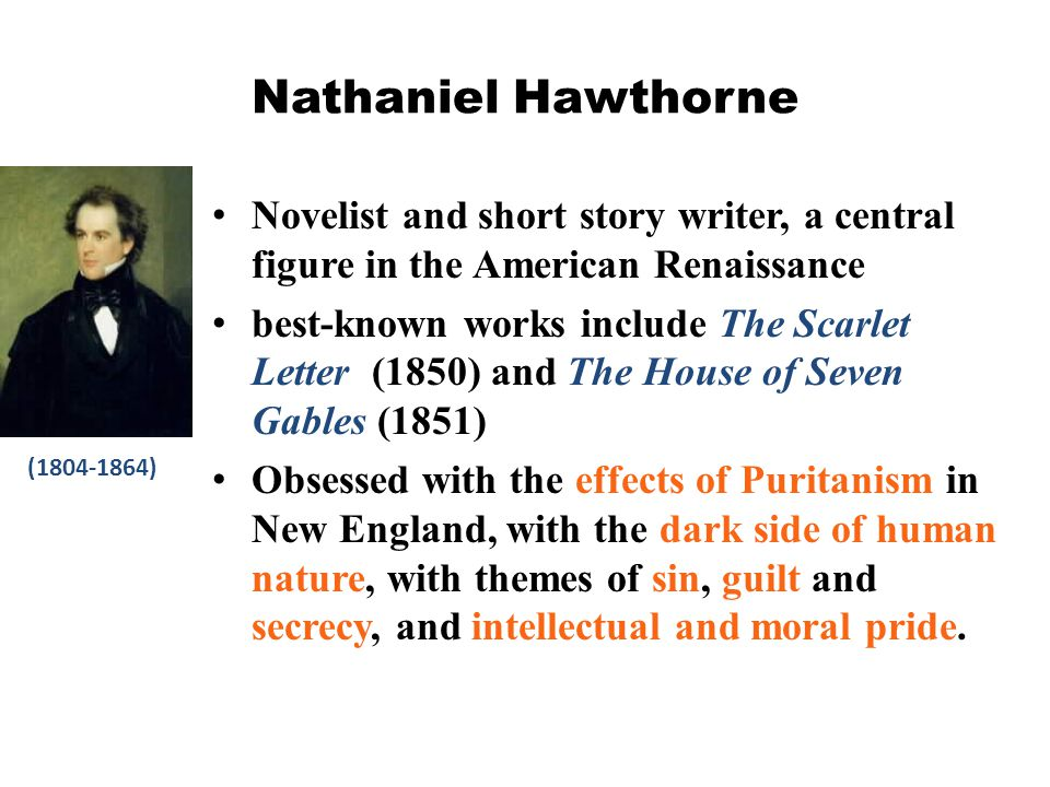 Nathaniel Hawthorne Novelist and short story writer, a central figure in the American Renaissance.