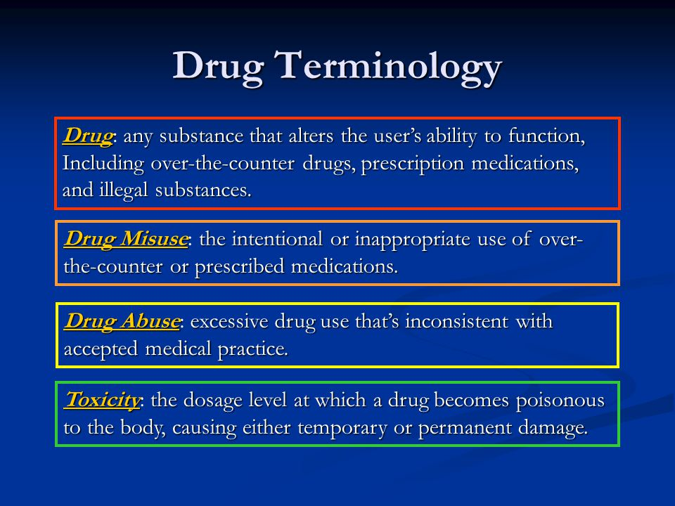 Drug Terminology Drug: any substance that alters the user's ability to function, Including over-the-counter drugs, prescription medications,