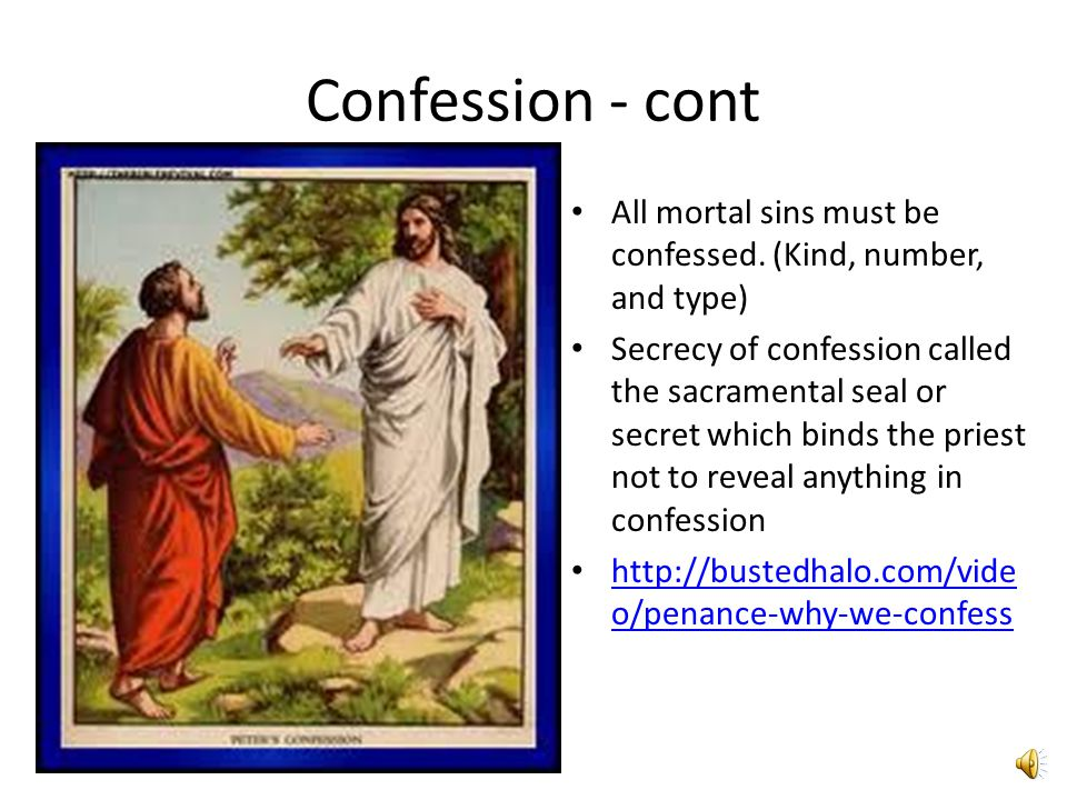 Confession - cont All mortal sins must be confessed. (Kind, number, and type)