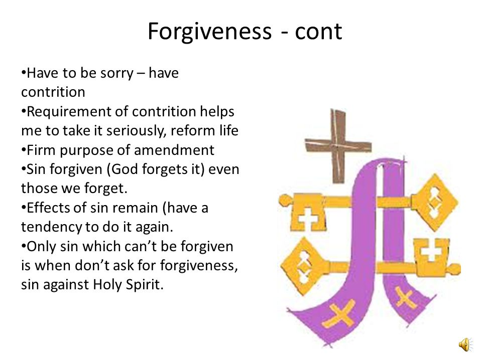 Forgiveness - cont Have to be sorry – have contrition