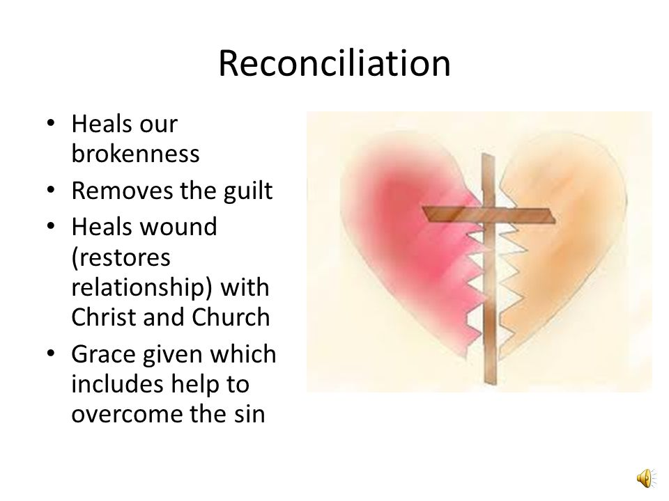 Reconciliation Heals our brokenness Removes the guilt