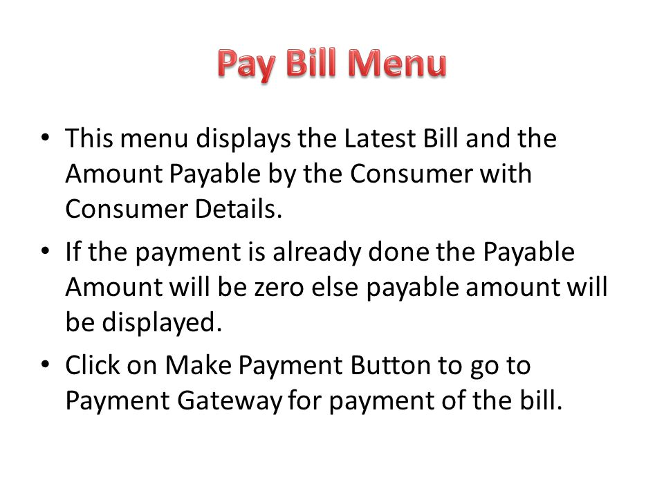 Pay Bill Menu This menu displays the Latest Bill and the Amount Payable by the Consumer with Consumer Details.