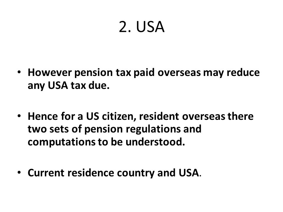 2. USA However pension tax paid overseas may reduce any USA tax due.