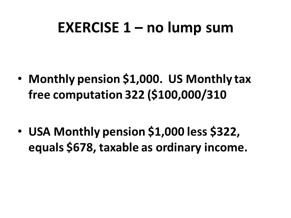 EXERCISE 1 – no lump sum Monthly pension $1,000. US Monthly tax free computation 322 ($100,000/310.