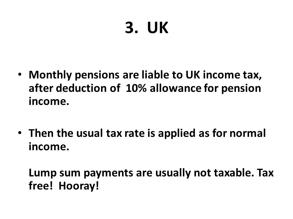3. UK Monthly pensions are liable to UK income tax, after deduction of 10% allowance for pension income.