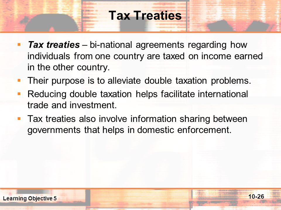 Tax Treaties Tax treaties – bi-national agreements regarding how individuals from one country are taxed on income earned in the other country.