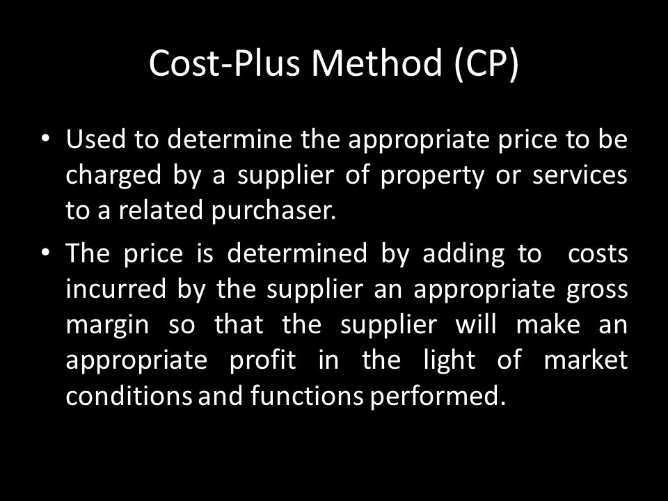 Cost-Plus Method (CP) Used to determine the appropriate price to be charged by a supplier of property or services to a related purchaser.