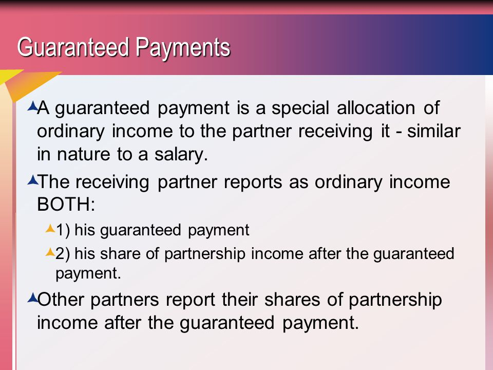 Guaranteed Payments A guaranteed payment is a special allocation of ordinary income to the partner receiving it - similar in nature to a salary.