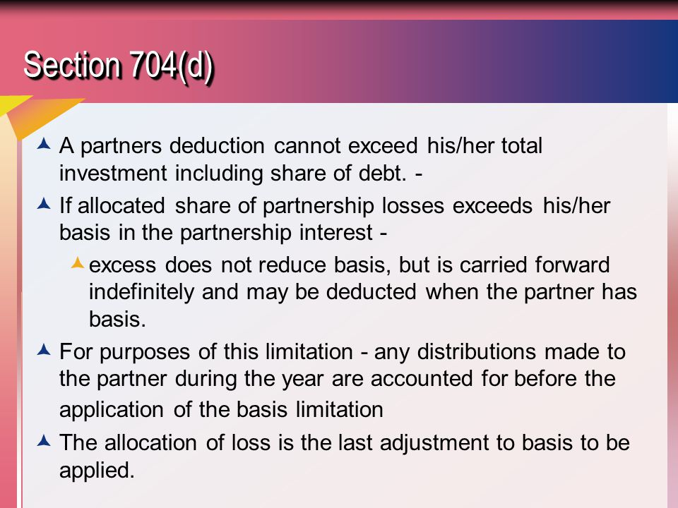 Section 704(d) A partners deduction cannot exceed his/her total investment including share of debt. -