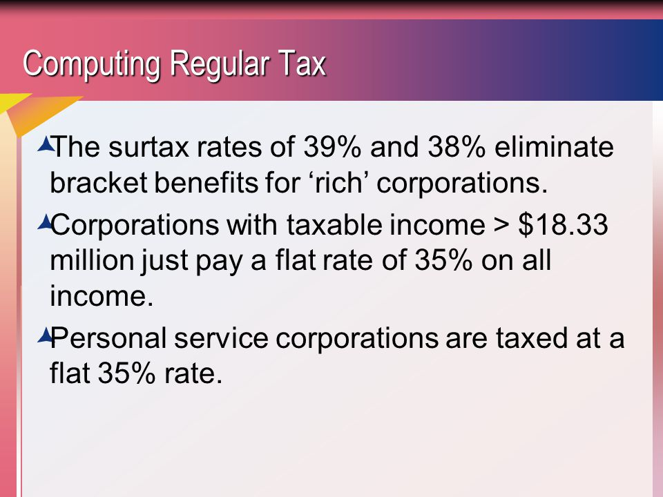 Computing Regular Tax The surtax rates of 39% and 38% eliminate bracket benefits for 'rich' corporations.