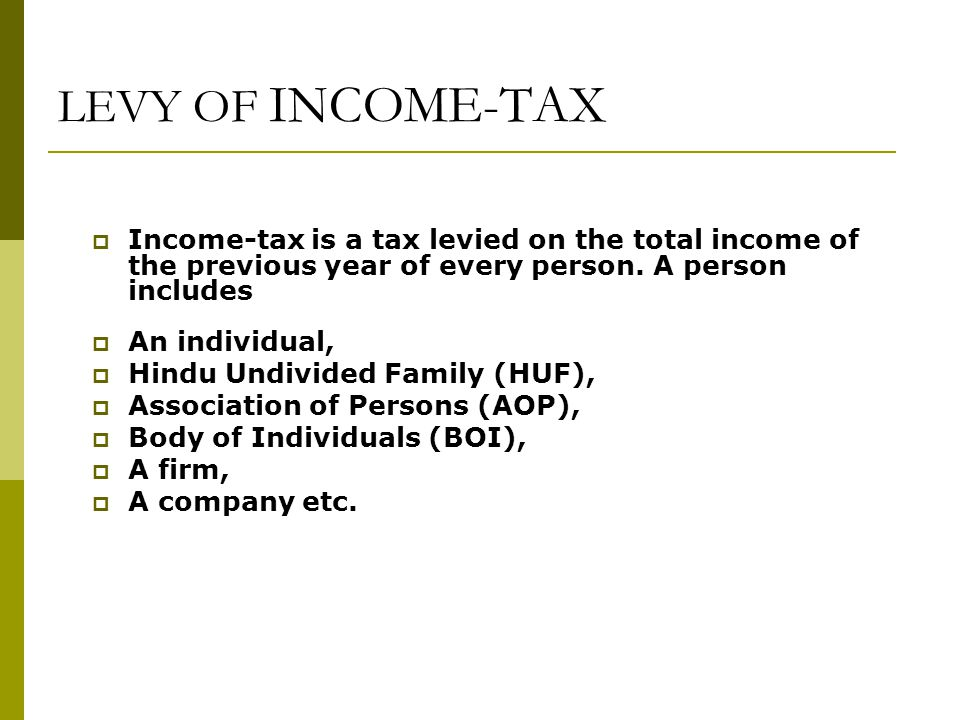 LEVY OF INCOME-TAX Income-tax is a tax levied on the total income of the previous year of every person. A person includes.