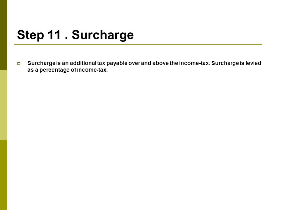 Step 11 . Surcharge Surcharge is an additional tax payable over and above the income-tax.