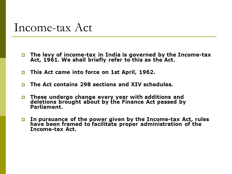 Income-tax Act The levy of income-tax in India is governed by the Income-tax Act, 1961. We shall briefly refer to this as the Act.