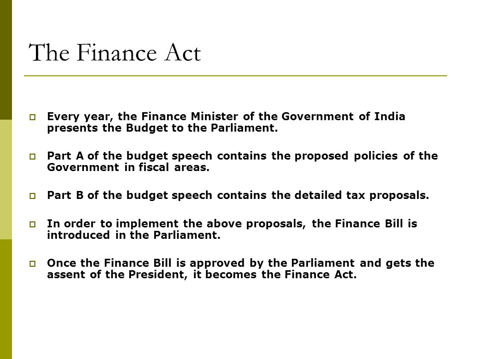 The Finance Act Every year, the Finance Minister of the Government of India presents the Budget to the Parliament.