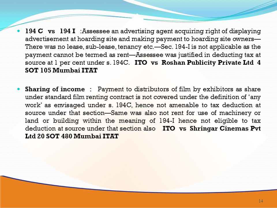 194 C vs 194 I :Assessee an advertising agent acquiring right of displaying advertisement at hoarding site and making payment to hoarding site owners—There was no lease, sub-lease, tenancy etc.—Sec. 194-I is not applicable as the payment cannot be termed as rent—Assessee was justified in deducting tax at source at 1 per cent under s. 194C. ITO vs Roshan Publicity Private Ltd 4 SOT 105 Mumbai ITAT