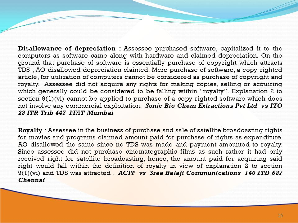 Disallowance of depreciation : Assessee purchased software, capitalized it to the computers as software came along with hardware and claimed depreciation. On the ground that purchase of software is essentially purchase of copyright which attracts TDS , AO disallowed depreciation claimed. Mere purchase of software, a copy righted article, for utilization of computers cannot be considered as purchase of copyright and royalty. Assessee did not acquire any rights for making copies, selling or acquiring which generally could be considered to be falling within royalty . Explanation 2 to section 9(1)(vi) cannot be applied to purchase of a copy righted software which does not involve any commercial exploitation. Sonic Bio Chem Extractions Pvt Ltd vs ITO 23 ITR Trib 447 ITAT Mumbai
