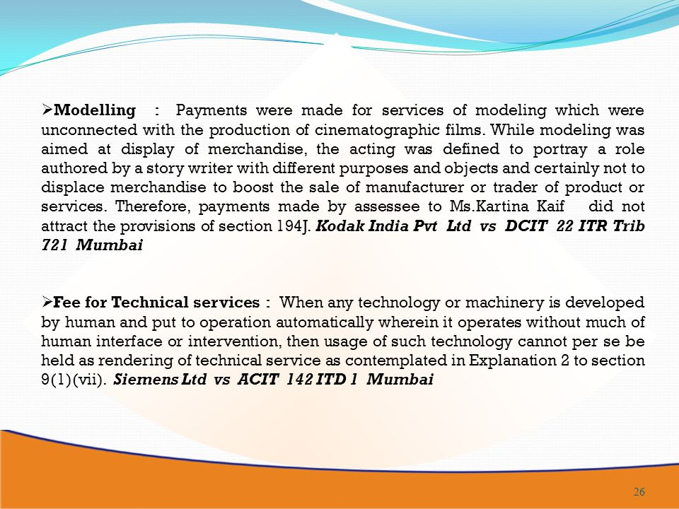 Modelling : Payments were made for services of modeling which were unconnected with the production of cinematographic films. While modeling was aimed at display of merchandise, the acting was defined to portray a role authored by a story writer with different purposes and objects and certainly not to displace merchandise to boost the sale of manufacturer or trader of product or services. Therefore, payments made by assessee to Ms.Kartina Kaif did not attract the provisions of section 194J. Kodak India Pvt Ltd vs DCIT 22 ITR Trib 721 Mumbai