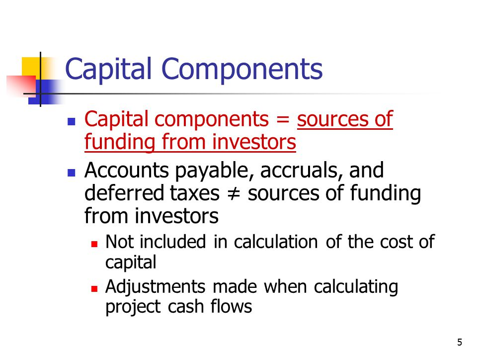 Capital Components Capital components = sources of funding from investors.