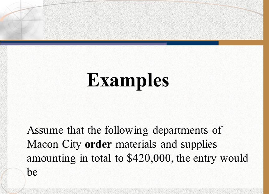 Examples Assume that the following departments of Macon City order materials and supplies amounting in total to $420,000, the entry would be.