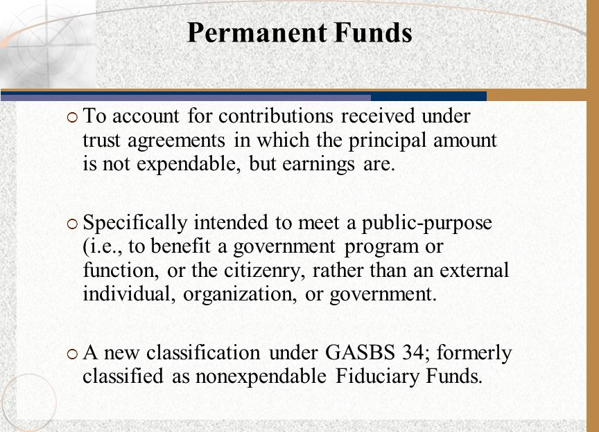 Permanent Funds To account for contributions received under trust agreements in which the principal amount is not expendable, but earnings are.
