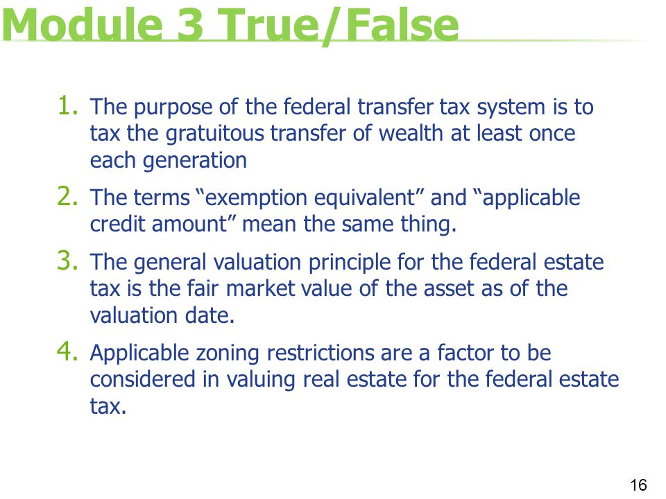 Module 3 True/False The purpose of the federal transfer tax system is to tax the gratuitous transfer of wealth at least once each generation.