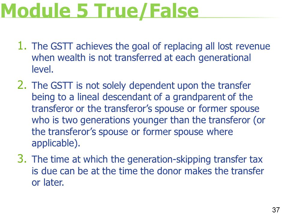 Module 5 True/False The GSTT achieves the goal of replacing all lost revenue when wealth is not transferred at each generational level.