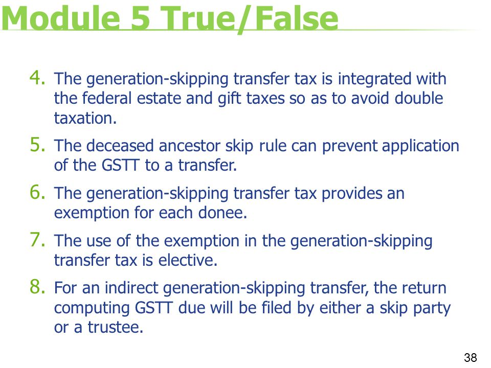 Module 5 True/False The generation-skipping transfer tax is integrated with the federal estate and gift taxes so as to avoid double taxation.