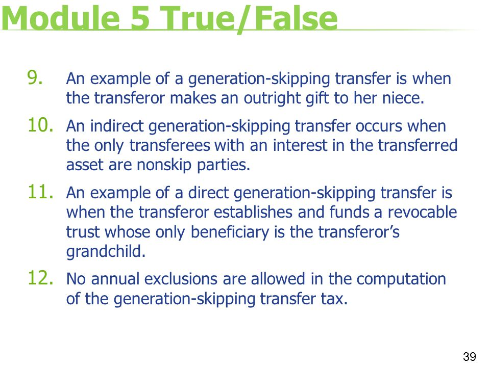 Module 5 True/False An example of a generation-skipping transfer is when the transferor makes an outright gift to her niece.