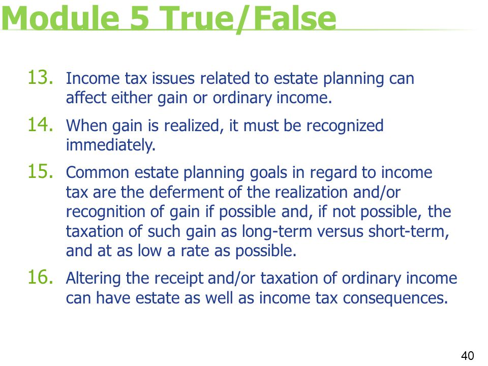 Module 5 True/False Income tax issues related to estate planning can affect either gain or ordinary income.