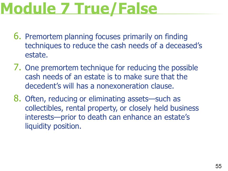 Module 7 True/False Premortem planning focuses primarily on finding techniques to reduce the cash needs of a deceased's estate.
