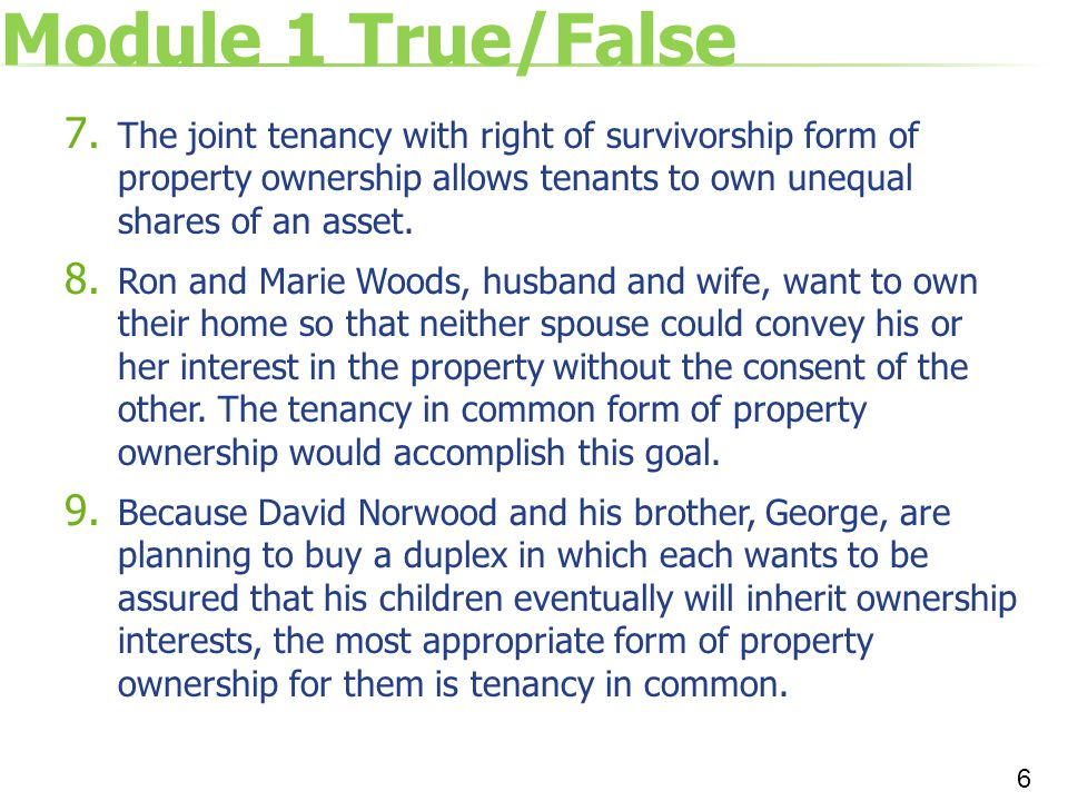 Module 1 True/False The joint tenancy with right of survivorship form of property ownership allows tenants to own unequal shares of an asset.