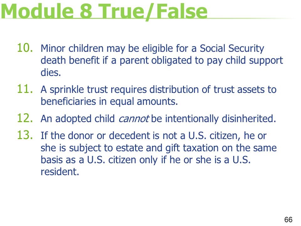 Module 8 True/False Minor children may be eligible for a Social Security death benefit if a parent obligated to pay child support dies.