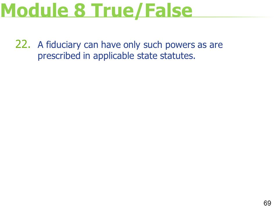 Module 8 True/False A fiduciary can have only such powers as are prescribed in applicable state statutes.