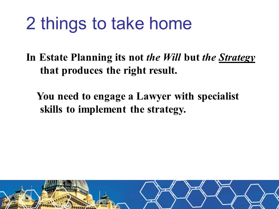 Michael Fitzpatrick 2 things to take home. In Estate Planning its not the Will but the Strategy that produces the right result.