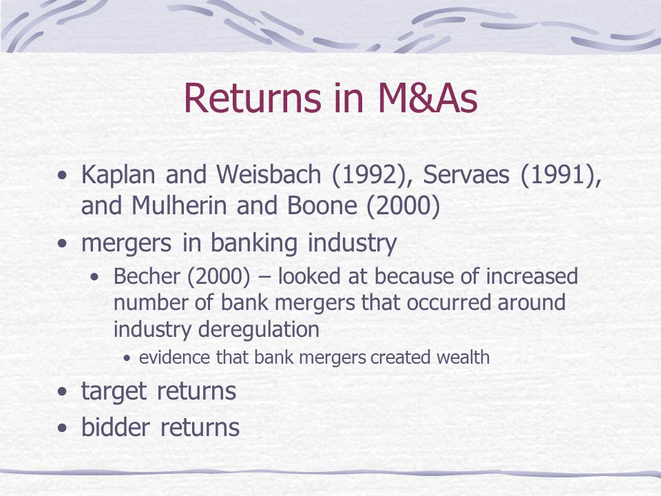 Returns in M&As Kaplan and Weisbach (1992), Servaes (1991), and Mulherin and Boone (2000) mergers in banking industry.