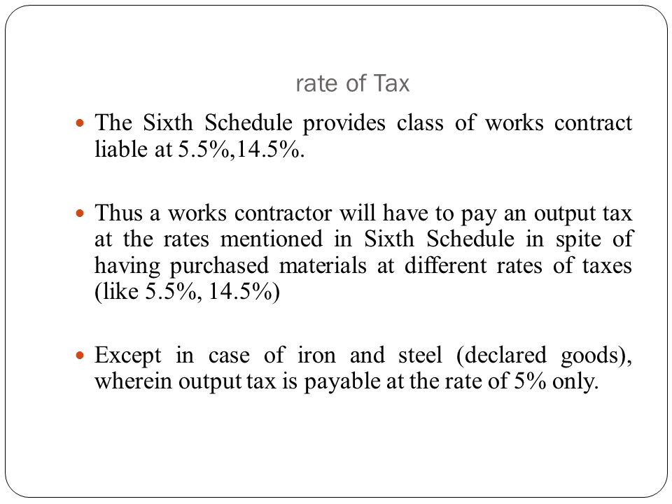 rate of Tax The Sixth Schedule provides class of works contract liable at 5.5%,14.5%.