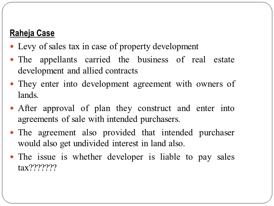 Raheja Case Levy of sales tax in case of property development. The appellants carried the business of real estate development and allied contracts.