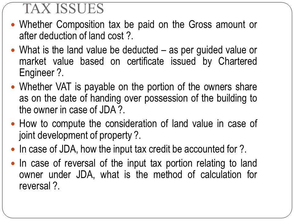 TAX ISSUES Whether Composition tax be paid on the Gross amount or after deduction of land cost .