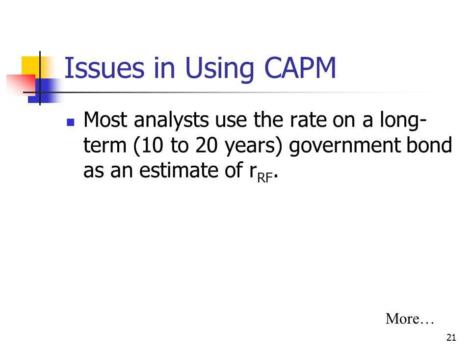 Issues in Using CAPM Most analysts use the rate on a long-term (10 to 20 years) government bond as an estimate of rRF.