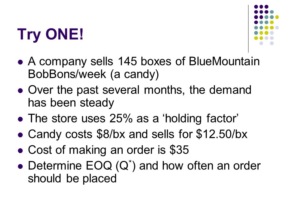 Try ONE! A company sells 145 boxes of BlueMountain BobBons/week (a candy) Over the past several months, the demand has been steady.