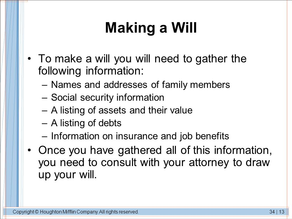 Making a Will To make a will you will need to gather the following information: Names and addresses of family members.
