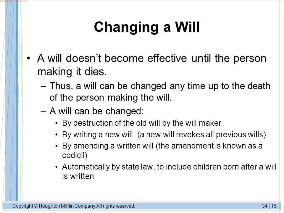 Changing a Will A will doesn't become effective until the person making it dies.