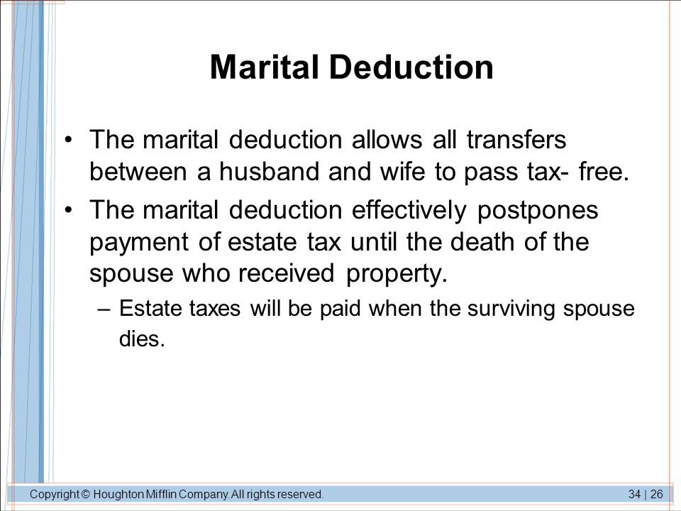 Marital Deduction The marital deduction allows all transfers between a husband and wife to pass tax- free.