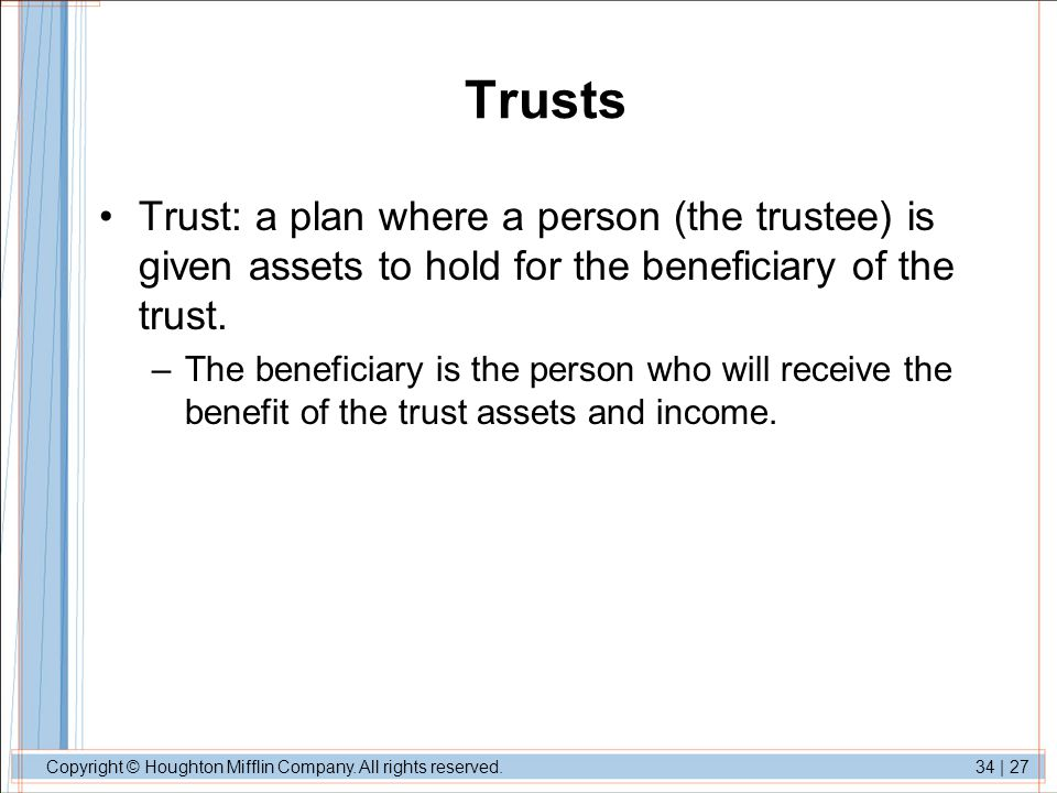 Trusts Trust: a plan where a person (the trustee) is given assets to hold for the beneficiary of the trust.