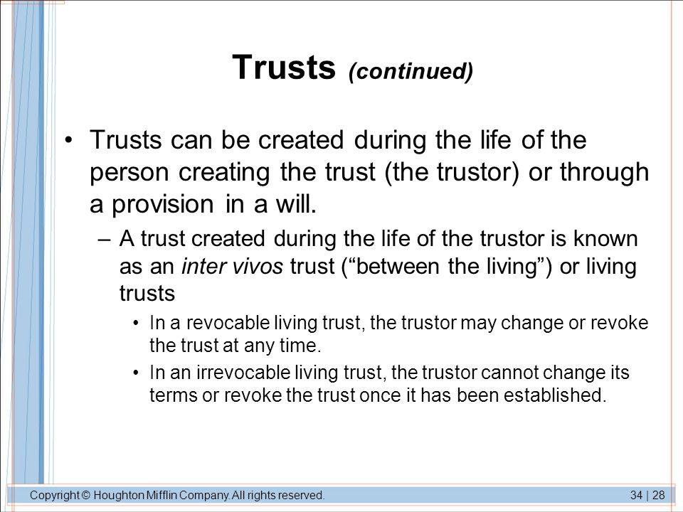 Trusts (continued) Trusts can be created during the life of the person creating the trust (the trustor) or through a provision in a will.