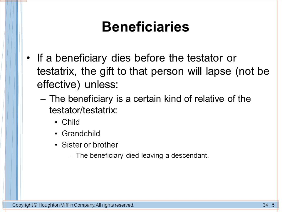 Beneficiaries If a beneficiary dies before the testator or testatrix, the gift to that person will lapse (not be effective) unless: